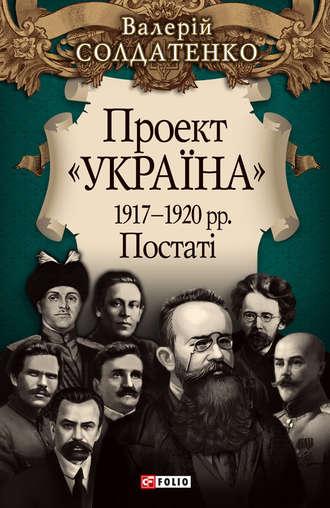 Валерій Солдатенко, Проект «Україна». 1917—1920 рр. Постатi
