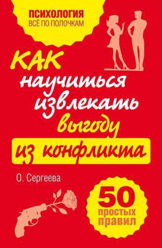 Оксана Сергеева, Как научиться извлекать выгоду из конфликта. 50 простых правил