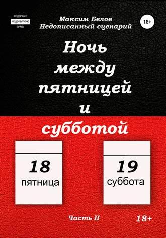 Максим Белов, Ночь между пятницей и субботой. Часть II