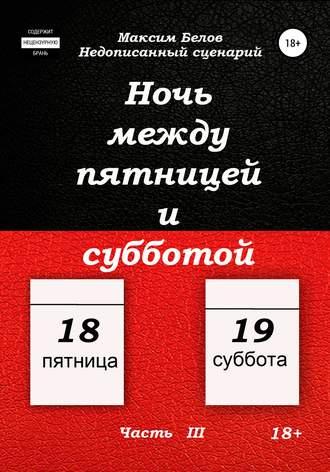 Максим Белов, Ночь между пятницей и субботой. Часть III