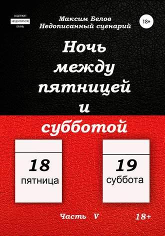 Максим Белов, Ночь между пятницей и субботой. Часть V