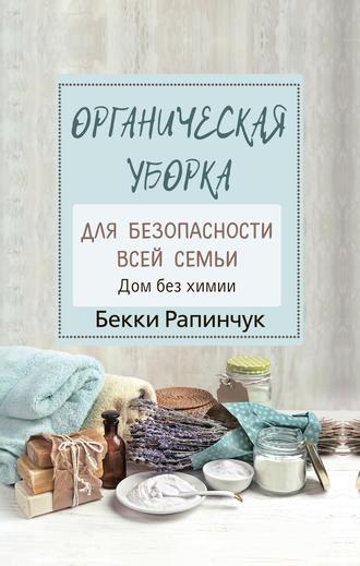 Бекки Рапинчук, Органическая уборка для безопасности всей семьи. Дом без химии