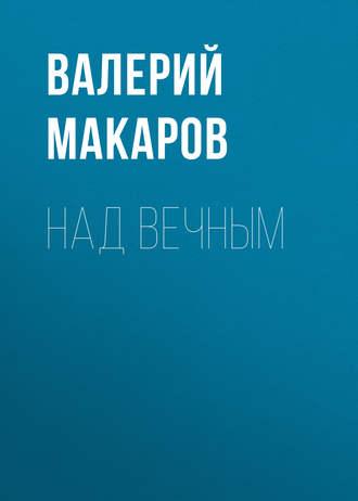 Валерий Макаров, Над вечным