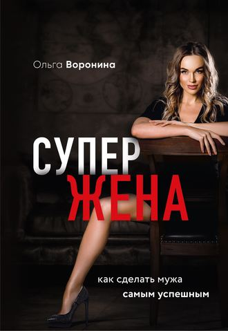Ольга Воронина, Супержена. Как сделать мужа самым успешным