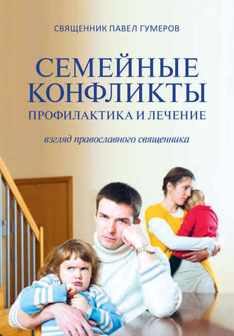 Павел Гумеров, Семейные конфликты. Профилактика и лечение. Взгляд священника
