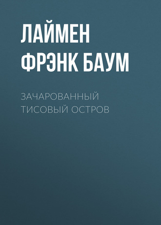 Лаймен Фрэнк Баум, Зачарованный Тисовый остров