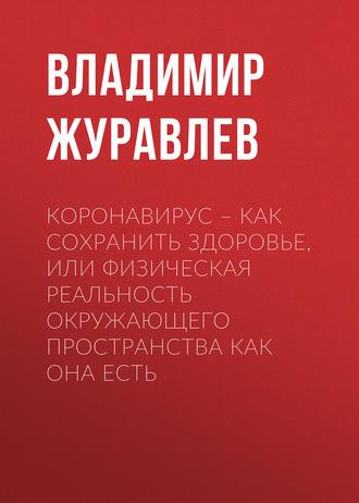 Владимир Журавлев, Коронавирус –как сохранить здоровье, или Физическая реальность окружающего пространства как она есть