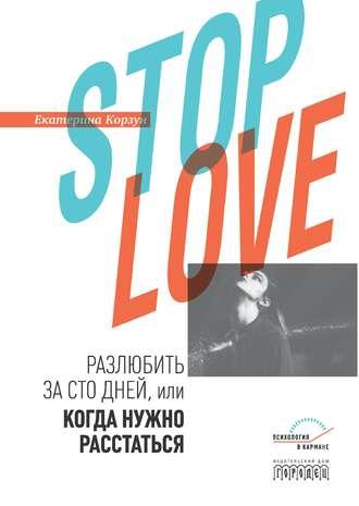 Екатерина Корзун, Stop love. Разлюбить за сто дней, или когда нужно расстаться