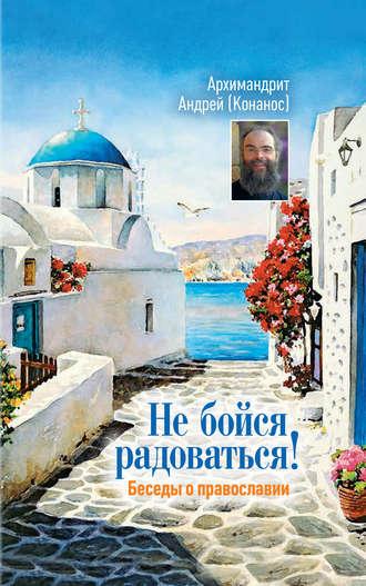архимандрит Андрей Конанос, Не бойся радоваться! Беседы о православии