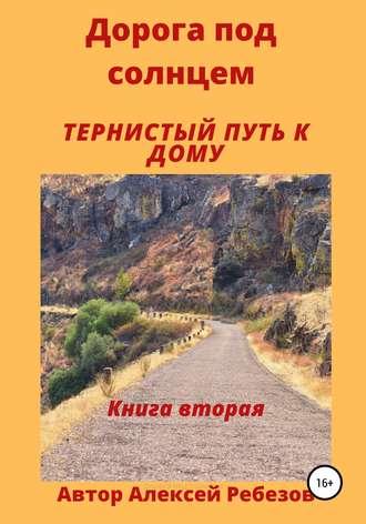 Алексей Ребезов, Дорога под солнцем. Книга вторая. Тернистый путь к дому