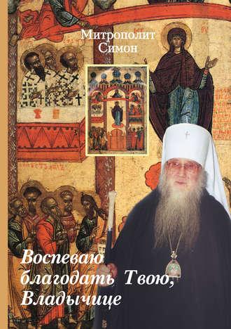 Митрополит Симон (Новиков), Воспеваю благодать Твою, Владычице