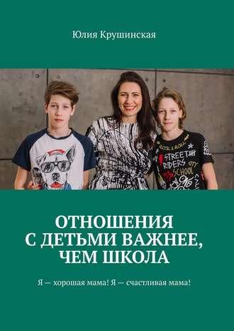Юлия Крушинская, Отношения сдетьми важнее, чем школа. Я– хорошая мама! Я– счастливая мама!