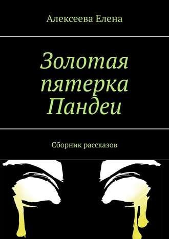 Елена Алексеева, Золотая пятерка Пандеи. Сборник рассказов