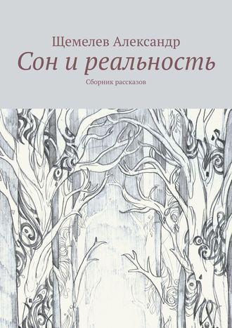 Щемелев Александр, Сон иреальность. Сборник рассказов