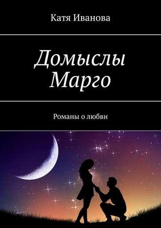 Катя Иванова, Домыслы Марго. Романы олюбви
