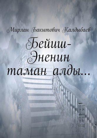 Мирлан Калдыбаев, Бейиш-Эненин таман алды…
