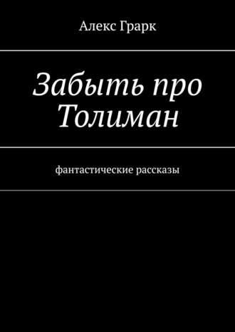 Алекс Грарк, Забыть про Толиман. Фантастические рассказы
