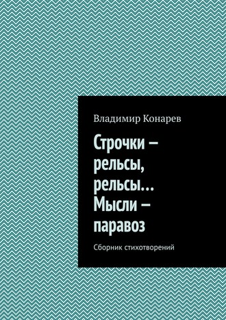 Владимир Конарев, Строчки– рельсы, рельсы… Мысли– паравоз. Сборник стихотворений