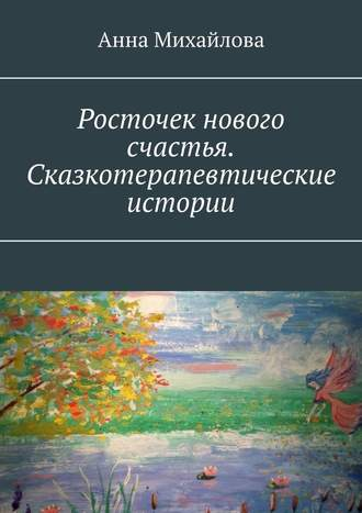 Анна Михайлова, Росточек нового счастья. Сказкотерапевтические истории
