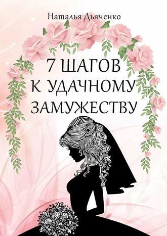 Наталья Дьяченко, 7шагов кудачному замужеству