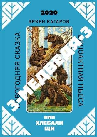 Эркен Кагаров, 3-медведя-3, или Хлебалищи. Новогодняя сказка. Одноактная пьеса