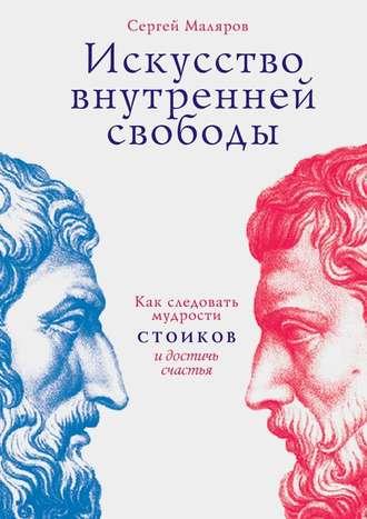 Сергей Маляров, Искусство внутренней свободы. Как следовать мудрости стоиков и достичь счастья