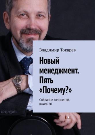 Владимир Токарев, Новый менеджмент. Пять «Почему?». Собрание сочинений. Книга 20