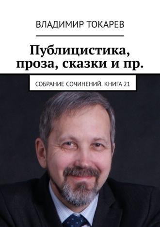 Владимир Токарев, Публицистика, проза, сказки ипр. Собрание сочинений. Книга 21