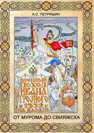 Анатолий Петряшин, ОтМурома доСвияжска. Военный поход Ивана Грозного в 1552 году на Казань