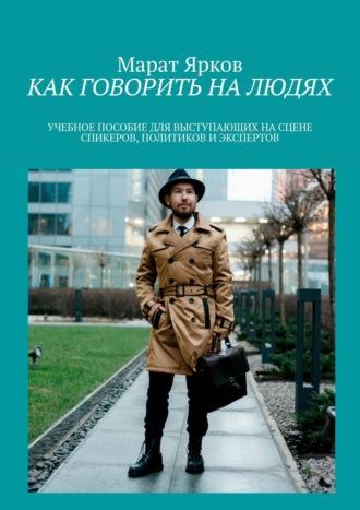 Марат Ярков, Как говорить налюдях. Учебное пособие для выступающих на сцене спикеров, политиков и экспертов