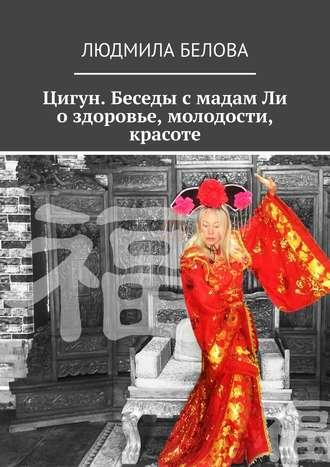 Людмила Белова, Цигун. Беседы смадамЛи оздоровье, молодости, красоте. Цигун-упражнения здоровья и долголетия