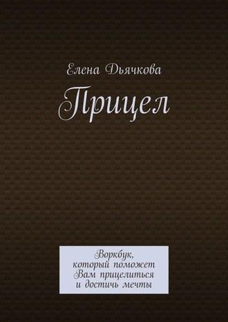 Елена Дьячкова, Прицел. Воркбук, который поможет Вам прицелиться и достичь мечты