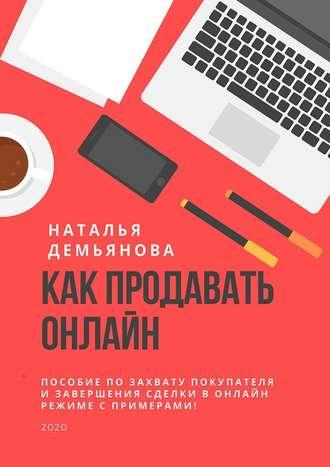 Наталья Демьянова, Как продавать онлайн. Пособие по захвату покупателя и завершению сделки в онлайн-режиме с примерами!