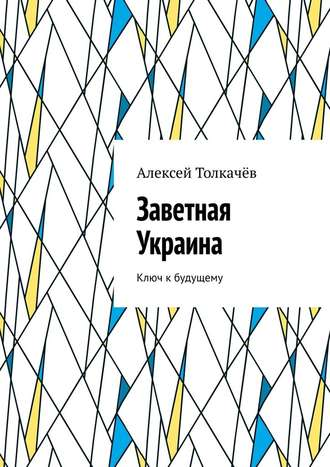 Алексей Толкачёв, Заветная Украина. Ключ кбудущему