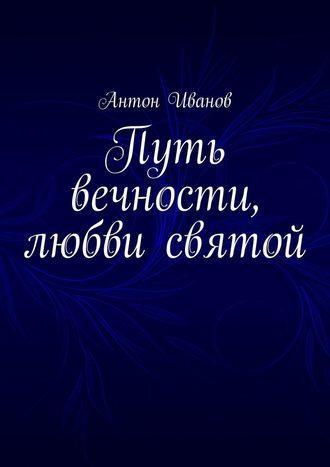 Антон Иванов, Путь вечности, любви святой