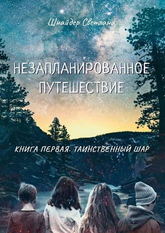 Светлана Шнайдер, Незапланированное путешествие. Книга первая. Таинственныйшар