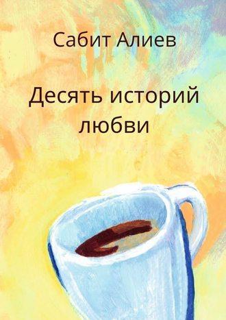 Сабит Алиев, Десять историй любви