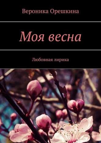Вероника Орешкина, Моя весна. Любовная лирика