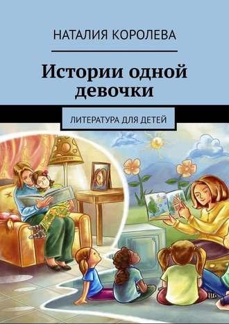 Наталия Королева, Истории одной девочки. Литература для детей