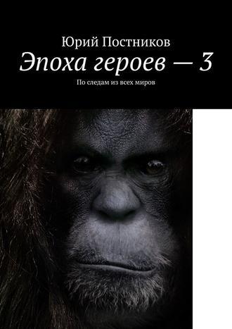 Юрий Постников, Эпоха героев–3. Последам извсех миров