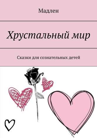 Мадлен, Хрустальныймир. Сказки для сознательных детей