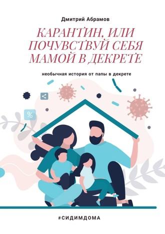 Дмитрий Абрамов, Карантин, или Почувствуй себя мамой вдекрете. Необычная история от папы в декрете