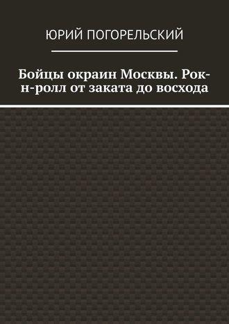 Юрий Погорельский, Бойцы окраин Москвы. Рок-н-ролл отзаката довосхода