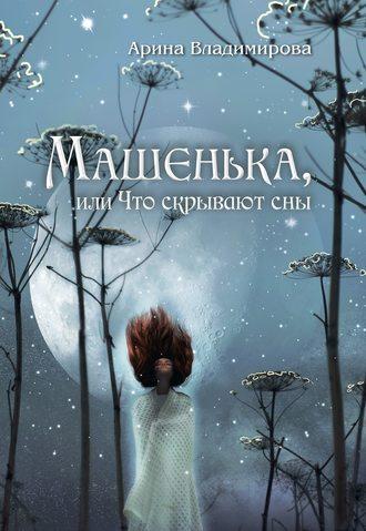 Арина Владимирова, Машенька, или Что скрывают сны