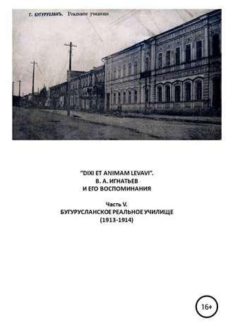 Василий Игнатьев, Виталий Бояршинов, «DIXI ET ANIMAM LEVAVI». В. А. Игнатьев и его воспоминания. Часть V. Бугурусланское реальное училище (1913-1914)