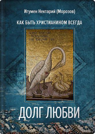 игумен Нектарий Морозов, Долг любви. Как быть христианином всегда?