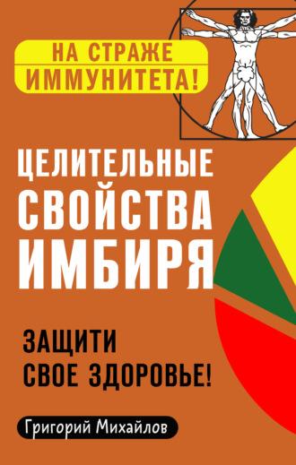 Григорий Михайлов, Целительные свойства имбиря. Защити свое здоровье!