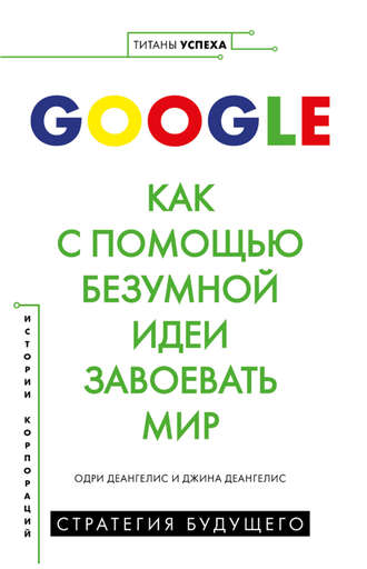 Одри Деангелис, Джина Деангелис, Google. Как с помощью безумной идеи завоевать мир