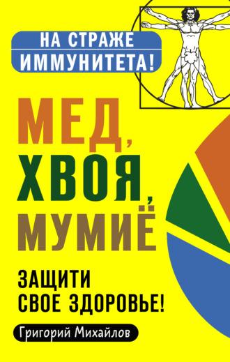 Григорий Михайлов, Мед, хвоя, мумиё. Защити свое здоровье!