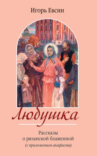 Игорь Евсин, Любушка. Рассказы о рязанской блаженной (с приложением акафиста)